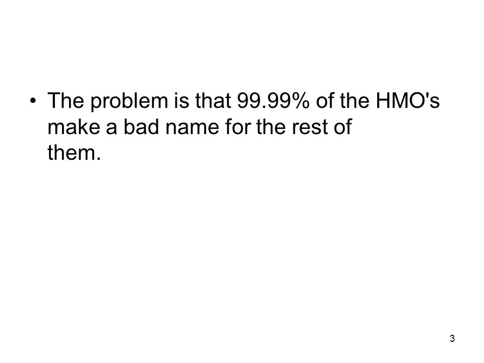 3 The problem is that 99.99% of the HMO s make a bad name for the rest of them.