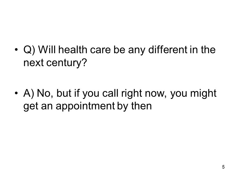5 Q) Will health care be any different in the next century.