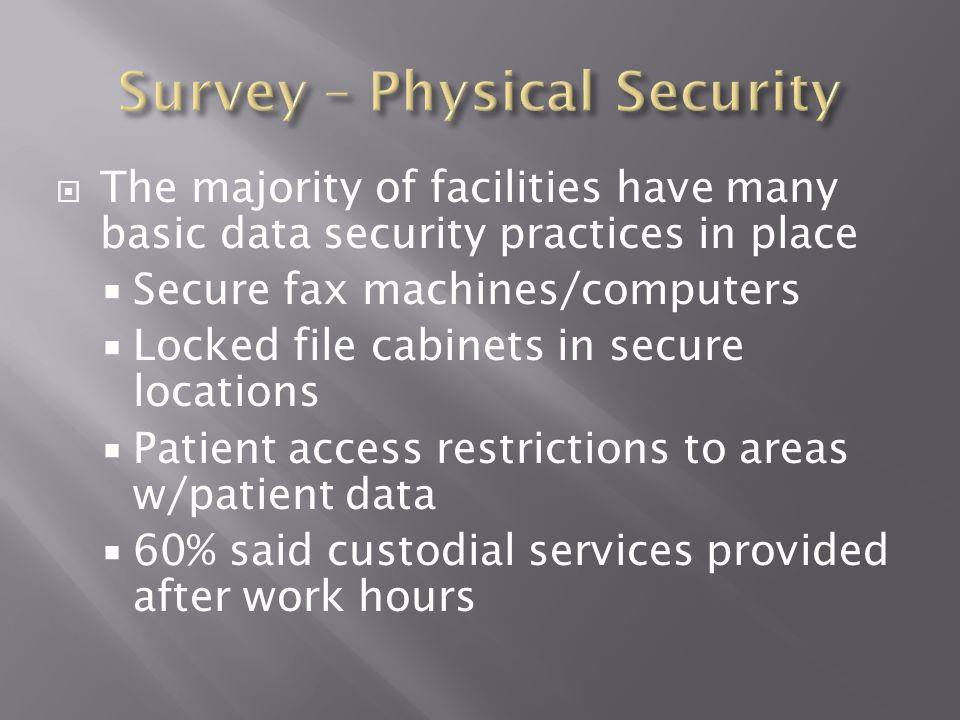  The majority of facilities have many basic data security practices in place  Secure fax machines/computers  Locked file cabinets in secure locations  Patient access restrictions to areas w/patient data  60% said custodial services provided after work hours