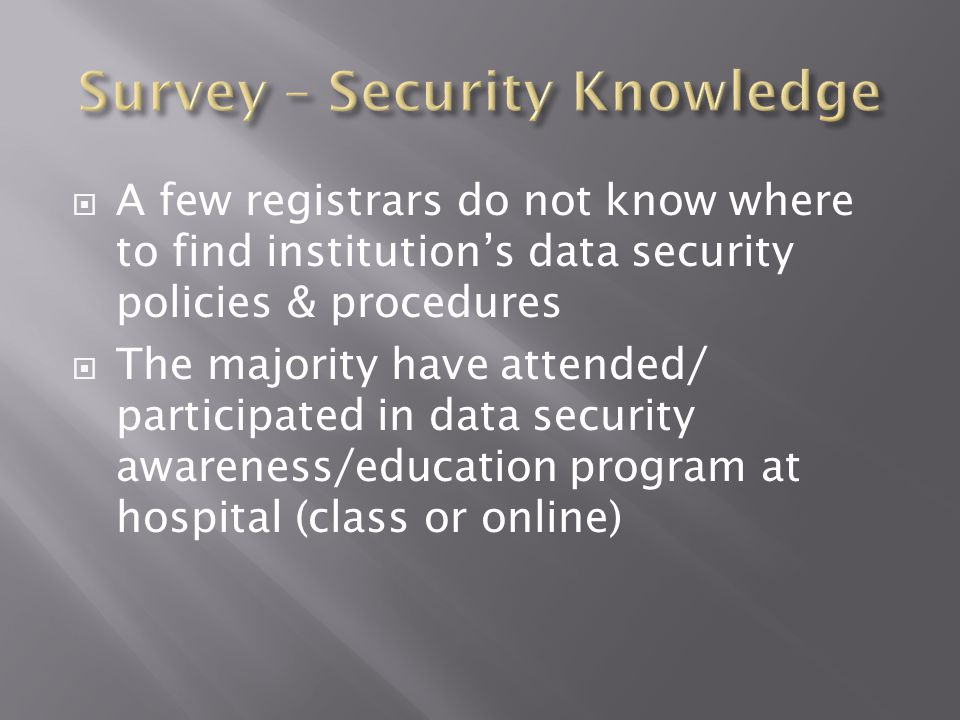  A few registrars do not know where to find institution's data security policies & procedures  The majority have attended/ participated in data secu