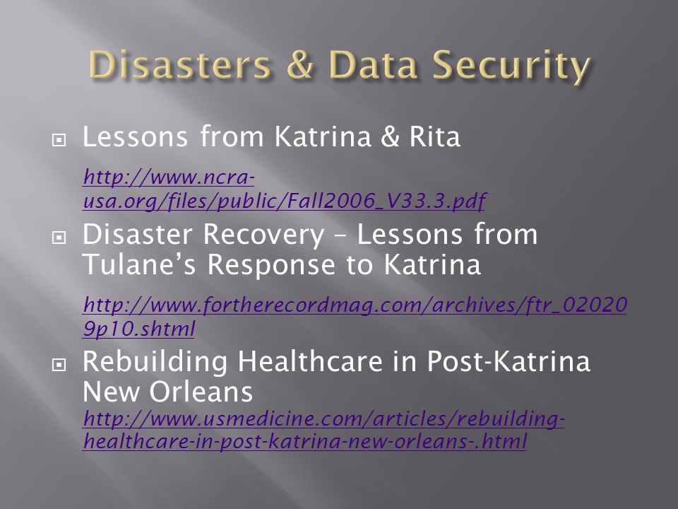  Lessons from Katrina & Rita http://www.ncra- usa.org/files/public/Fall2006_V33.3.pdf  Disaster Recovery – Lessons from Tulane's Response to Katrina http://www.fortherecordmag.com/archives/ftr_02020 9p10.shtml  Rebuilding Healthcare in Post-Katrina New Orleans http://www.usmedicine.com/articles/rebuilding- healthcare-in-post-katrina-new-orleans-.html http://www.usmedicine.com/articles/rebuilding- healthcare-in-post-katrina-new-orleans-.html