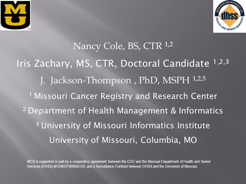 Nancy Cole, BS, CTR 1,2 Iris Zachary, MS, CTR, Doctoral Candidate 1,2,3 J. Jackson-Thompson, PhD, MSPH 1,2,3 1 Missouri Cancer Registry and Research C