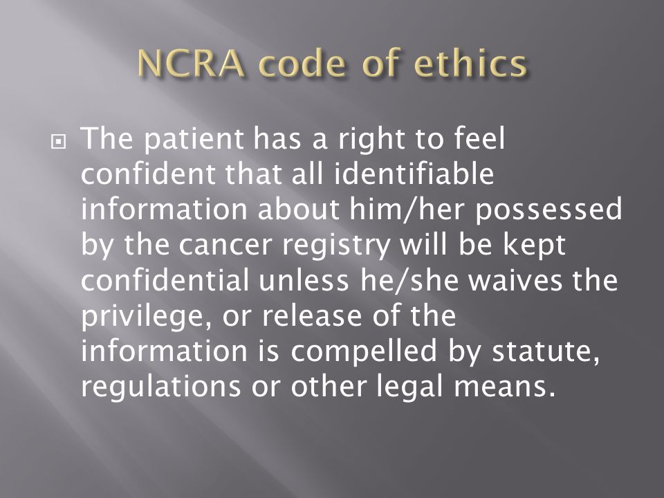  The patient has a right to feel confident that all identifiable information about him/her possessed by the cancer registry will be kept confidential unless he/she waives the privilege, or release of the information is compelled by statute, regulations or other legal means.