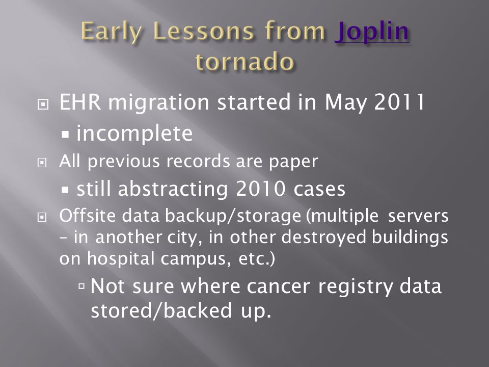  EHR migration started in May 2011  incomplete  All previous records are paper  still abstracting 2010 cases  Offsite data backup/storage (multiple servers – in another city, in other destroyed buildings on hospital campus, etc.)  Not sure where cancer registry data stored/backed up.