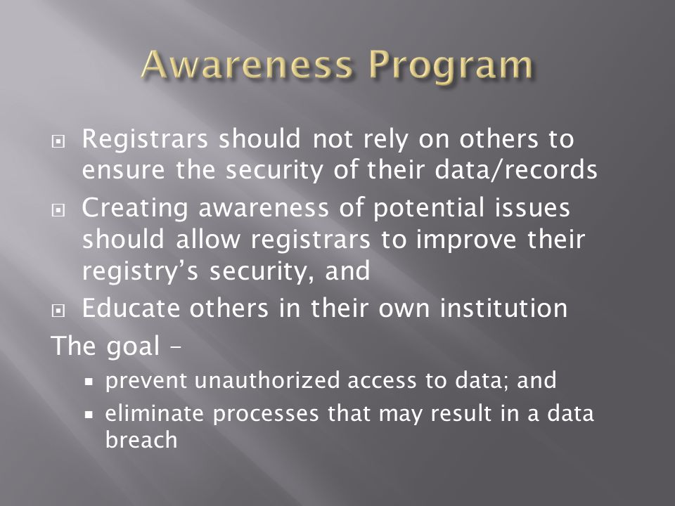  Registrars should not rely on others to ensure the security of their data/records  Creating awareness of potential issues should allow registrars to improve their registry's security, and  Educate others in their own institution The goal –  prevent unauthorized access to data; and  eliminate processes that may result in a data breach