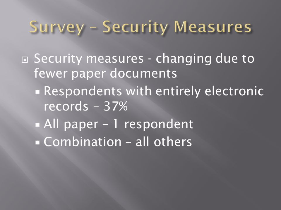  Security measures - changing due to fewer paper documents  Respondents with entirely electronic records – 37%  All paper – 1 respondent  Combinat