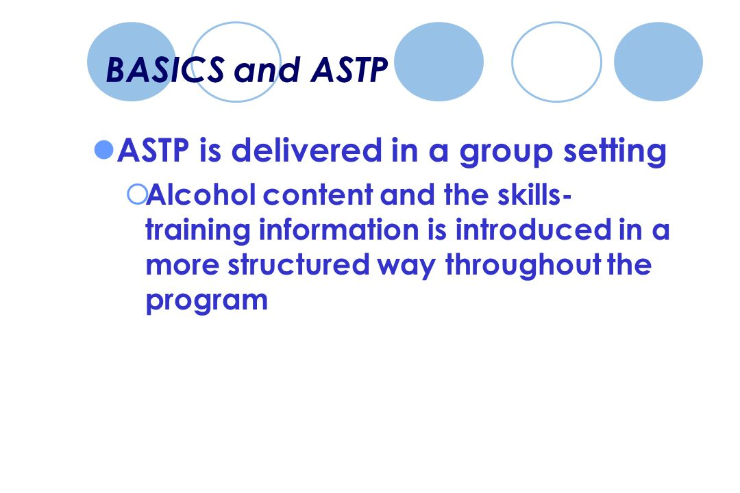 BASICS and ASTP ASTP is delivered in a group setting  Alcohol content and the skills- training information is introduced in a more structured way throughout the program