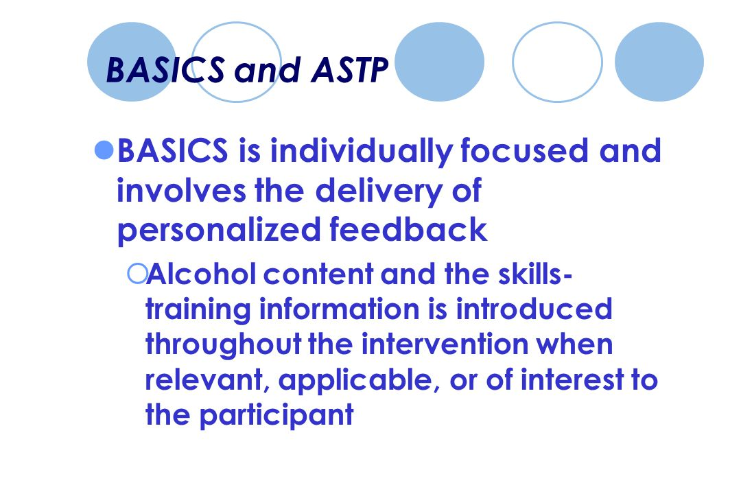 BASICS and ASTP BASICS is individually focused and involves the delivery of personalized feedback  Alcohol content and the skills- training information is introduced throughout the intervention when relevant, applicable, or of interest to the participant