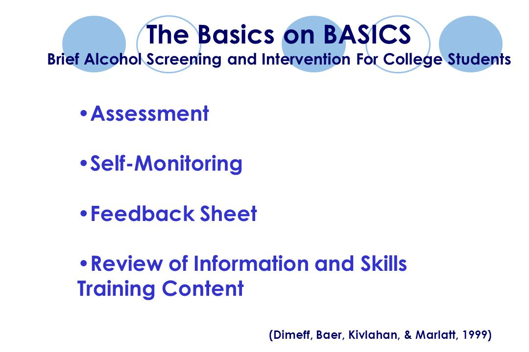 The Basics on BASICS Brief Alcohol Screening and Intervention For College Students Assessment Self-Monitoring Feedback Sheet Review of Information and