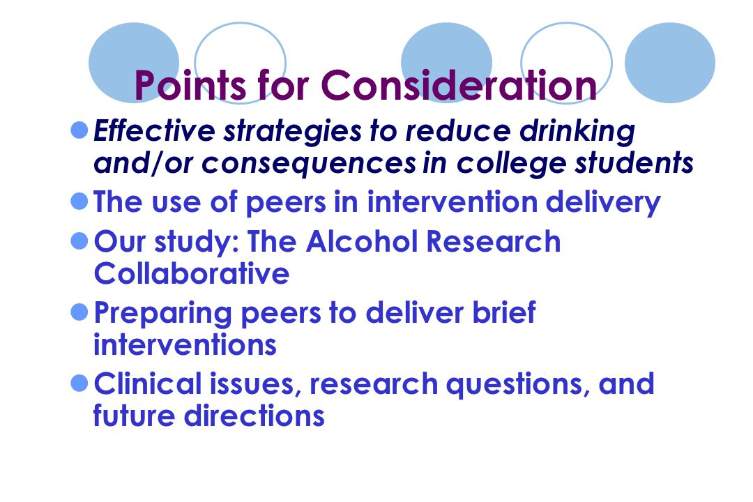 Effective strategies to reduce drinking and/or consequences in college students The use of peers in intervention delivery Our study: The Alcohol Research Collaborative Preparing peers to deliver brief interventions Clinical issues, research questions, and future directions Points for Consideration