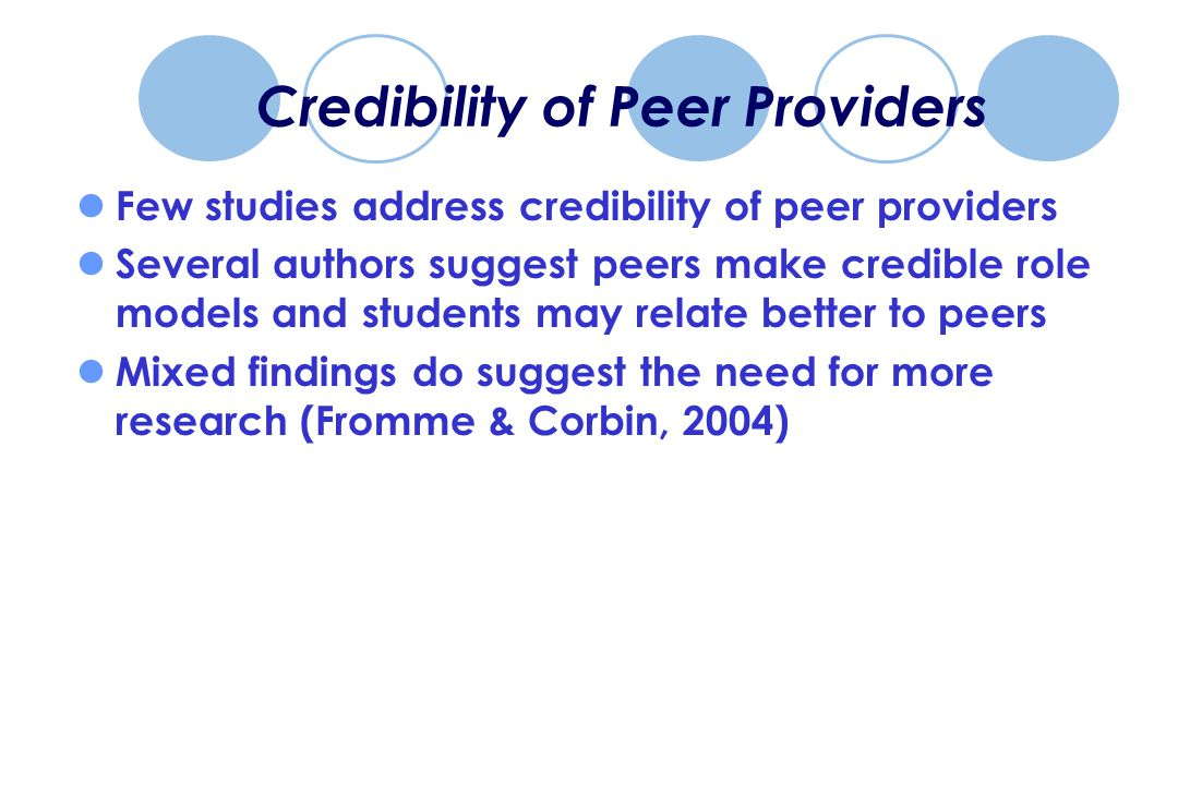 Credibility of Peer Providers Few studies address credibility of peer providers Several authors suggest peers make credible role models and students may relate better to peers Mixed findings do suggest the need for more research (Fromme & Corbin, 2004)