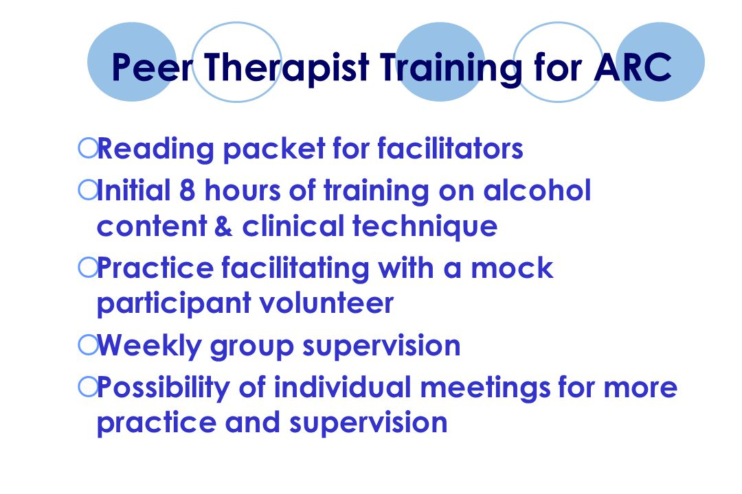 Peer Therapist Training for ARC  Reading packet for facilitators  Initial 8 hours of training on alcohol content & clinical technique  Practice facilitating with a mock participant volunteer  Weekly group supervision  Possibility of individual meetings for more practice and supervision