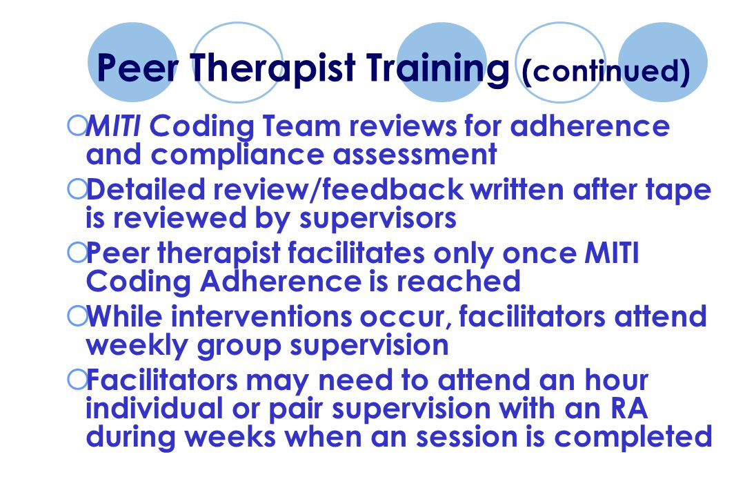 Peer Therapist Training (continued)  MITI Co ding Team reviews for adherence and compliance assessment  Detailed review/feedback written after tape is reviewed by supervisors  Peer therapist facilitates only once MITI Coding Adherence is reached  While interventions occur, facilitators attend weekly group supervision  Facilitators may need to attend an hour individual or pair supervision with an RA during weeks when an session is completed