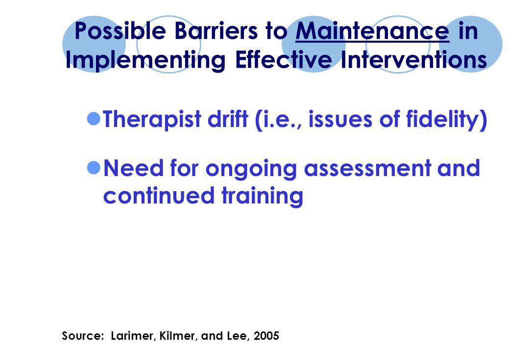 Possible Barriers to Maintenance in Implementing Effective Interventions Therapist drift (i.e., issues of fidelity) Need for ongoing assessment and continued training Source: Larimer, Kilmer, and Lee, 2005