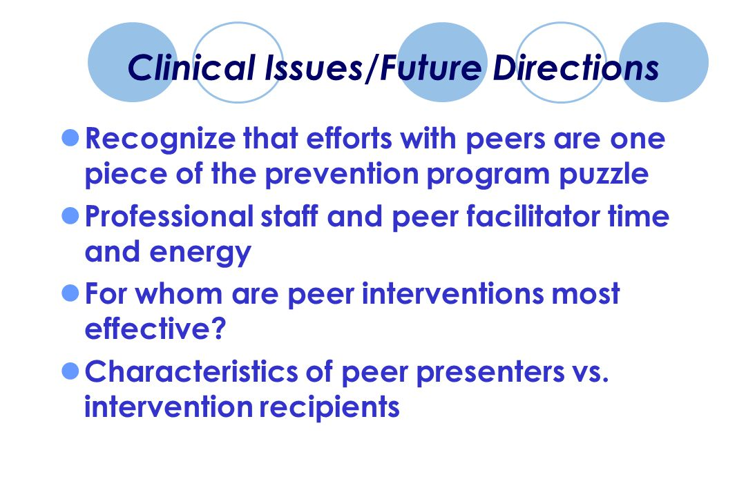 Clinical Issues/Future Directions Recognize that efforts with peers are one piece of the prevention program puzzle Professional staff and peer facilitator time and energy For whom are peer interventions most effective.