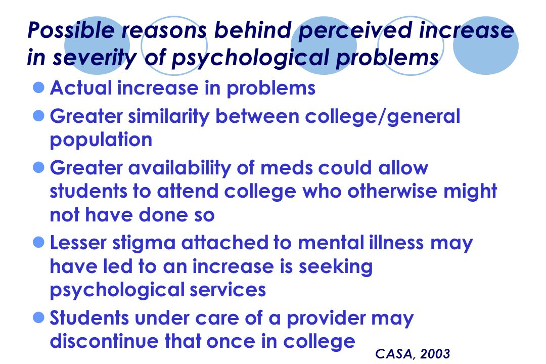 Possible reasons behind perceived increase in severity of psychological problems Actual increase in problems Greater similarity between college/general population Greater availability of meds could allow students to attend college who otherwise might not have done so Lesser stigma attached to mental illness may have led to an increase is seeking psychological services Students under care of a provider may discontinue that once in college CASA, 2003