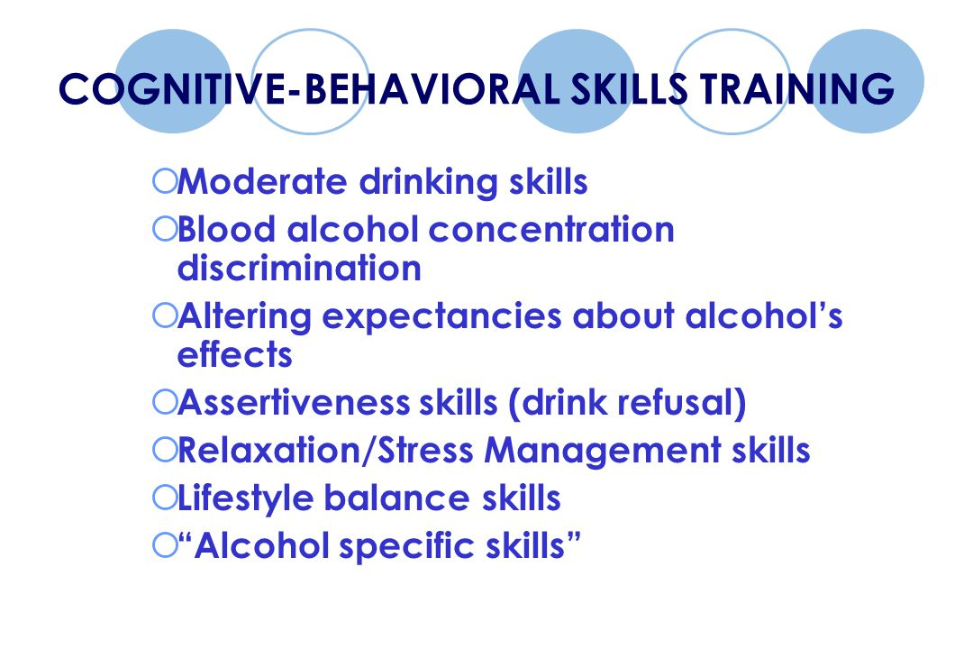 COGNITIVE-BEHAVIORAL SKILLS TRAINING  Moderate drinking skills  Blood alcohol concentration discrimination  Altering expectancies about alcohol's effects  Assertiveness skills (drink refusal)  Relaxation/Stress Management skills  Lifestyle balance skills  Alcohol specific skills