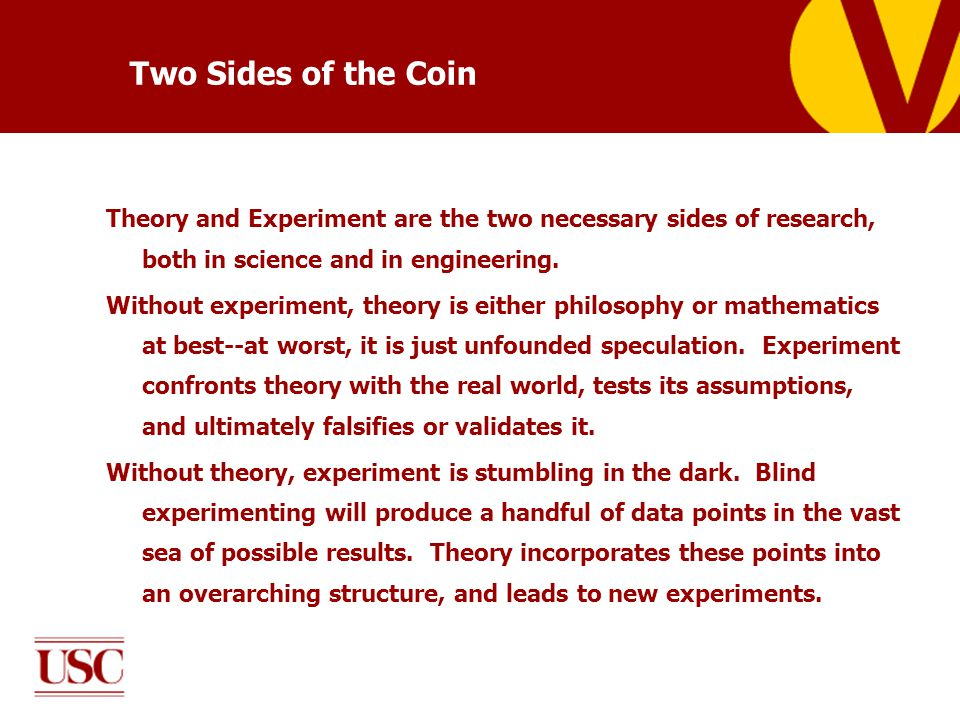 Two Sides of the Coin Theory and Experiment are the two necessary sides of research, both in science and in engineering.