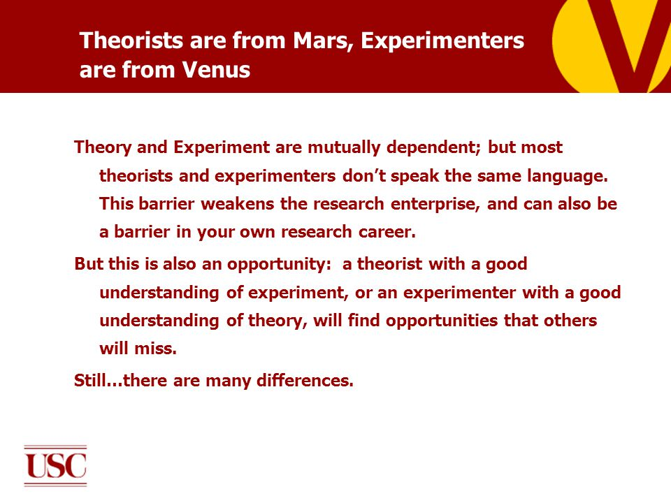 Theorists are from Mars, Experimenters are from Venus Theory and Experiment are mutually dependent; but most theorists and experimenters don't speak t