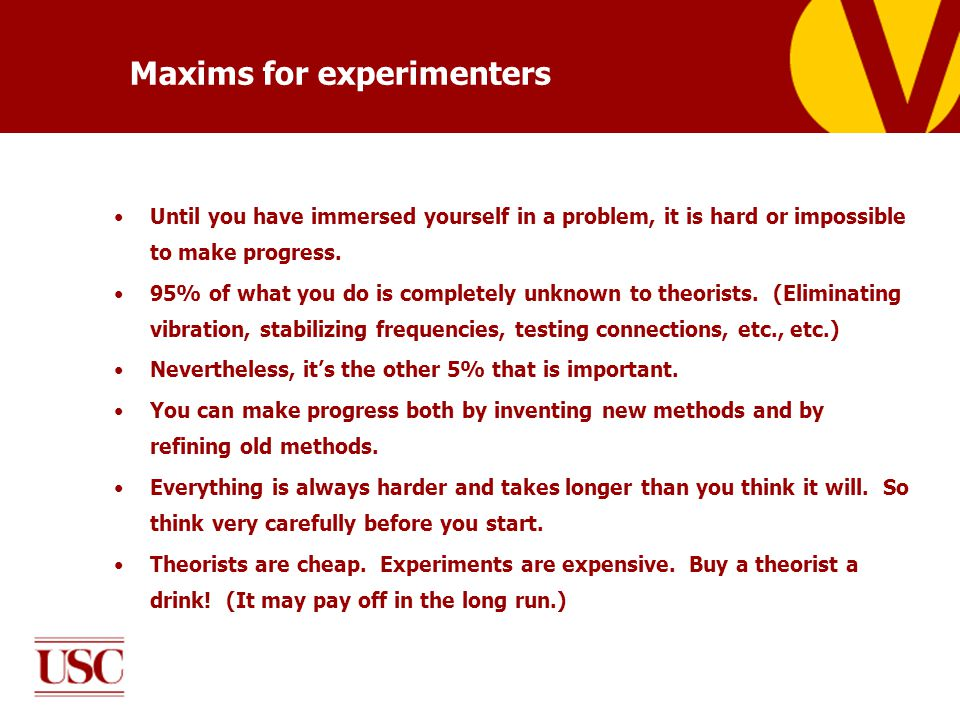 Maxims for experimenters Until you have immersed yourself in a problem, it is hard or impossible to make progress. 95% of what you do is completely un