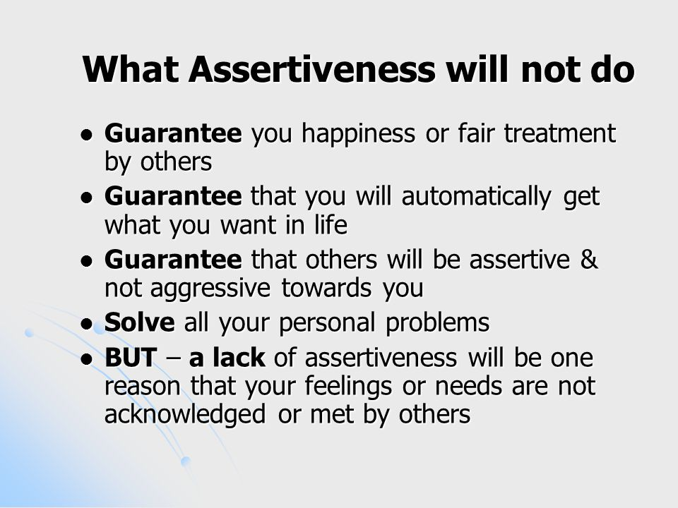 What Assertiveness will not do Guarantee you happiness or fair treatment by others Guarantee you happiness or fair treatment by others Guarantee that you will automatically get what you want in life Guarantee that you will automatically get what you want in life Guarantee that others will be assertive & not aggressive towards you Guarantee that others will be assertive & not aggressive towards you Solve all your personal problems Solve all your personal problems BUT – a lack of assertiveness will be one reason that your feelings or needs are not acknowledged or met by others BUT – a lack of assertiveness will be one reason that your feelings or needs are not acknowledged or met by others