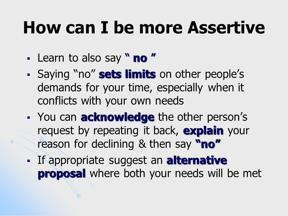 How can I be more Assertive  Learn to also say no  Saying no sets limits on other people's demands for your time, especially when it conflicts with your own needs  You can acknowledge the other person's request by repeating it back, explain your reason for declining & then say no  If appropriate suggest an alternative proposal where both your needs will be met