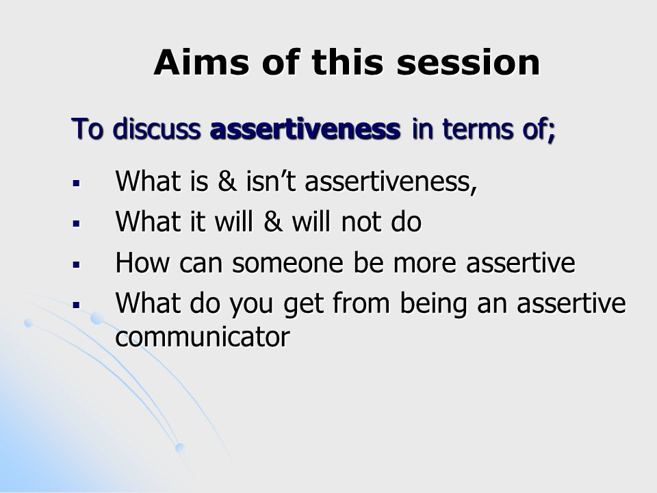 Aims of this session To discuss assertiveness in terms of;  What is & isn't assertiveness,  What it will & will not do  How can someone be more assertive  What do you get from being an assertive communicator