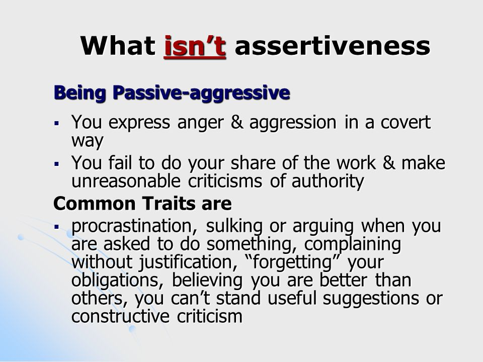 What isn't assertiveness Being Passive-aggressive  You express anger & aggression in a covert way  You fail to do your share of the work & make unreasonable criticisms of authority Common Traits are  procrastination, sulking or arguing when you are asked to do something, complaining without justification, forgetting your obligations, believing you are better than others, you can't stand useful suggestions or constructive criticism