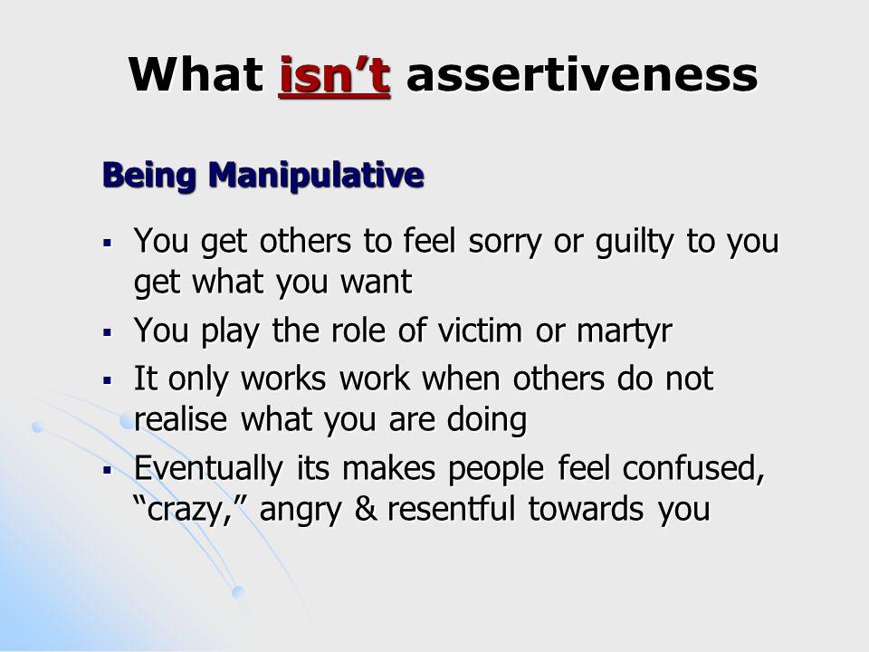 How can I be more Assertive  Learn to also say no  Saying no sets limits on other people's demands for your time, especially when it conflicts with your own needs  You can acknowledge the other person's request by repeating it back, explain your reason for declining & then say no  If appropriate suggest an alternative proposal where both your needs will be met