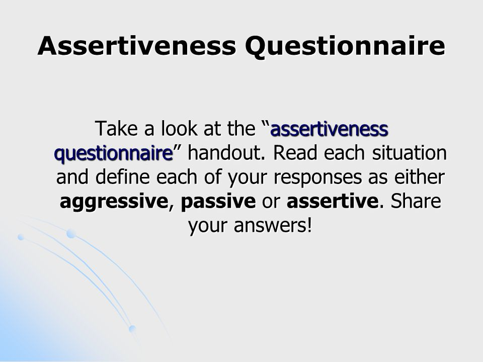 What is assertiveness  Direct, open & honest communication with others  Asking for what you want & saying no to what you don't want  Not negating, attacking or manipulating others  Respecting the dignity of other people  Standing up for yourself & your rights without apologising or feeling guilty  Taking responsibility for your own needs  Energy