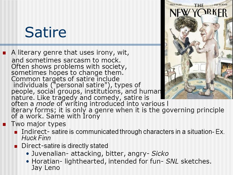 Satire A literary genre that uses irony, wit, and sometimes sarcasm to mock. Often shows problems with society, sometimes hopes to change them. Common