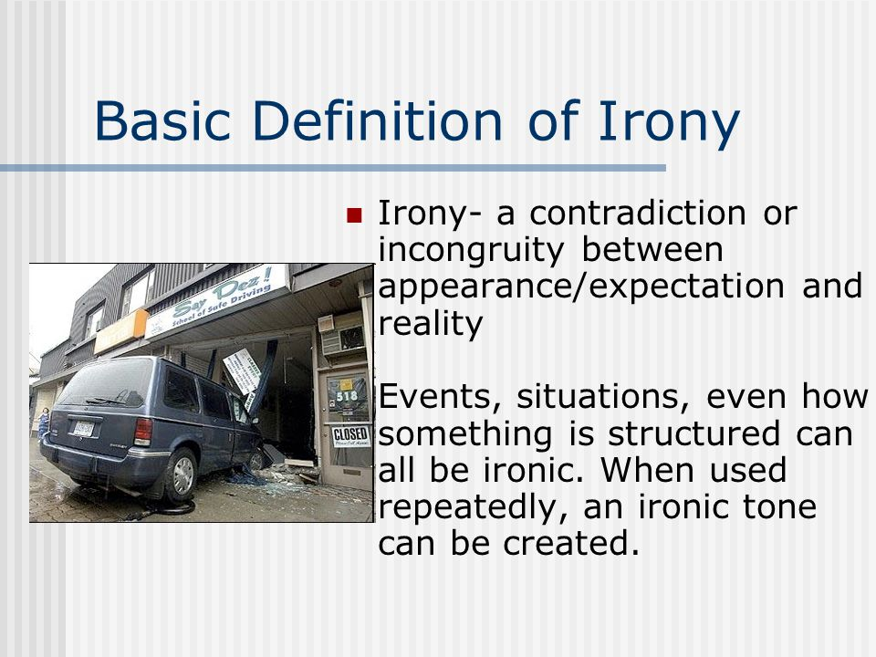 Basic Definition of Irony Irony- a contradiction or incongruity between appearance/expectation and reality Events, situations, even how something is s
