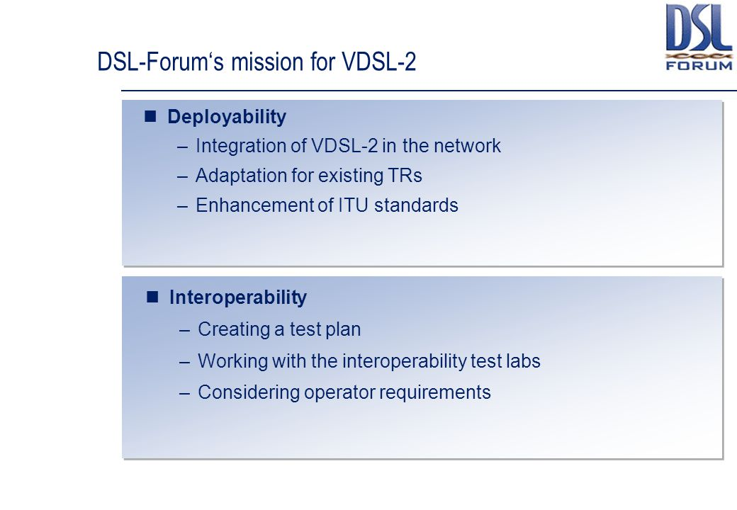 DSL-Forum's mission for VDSL-2 Deployability –Integration of VDSL-2 in the network –Adaptation for existing TRs –Enhancement of ITU standards Interoperability –Creating a test plan –Working with the interoperability test labs –Considering operator requirements