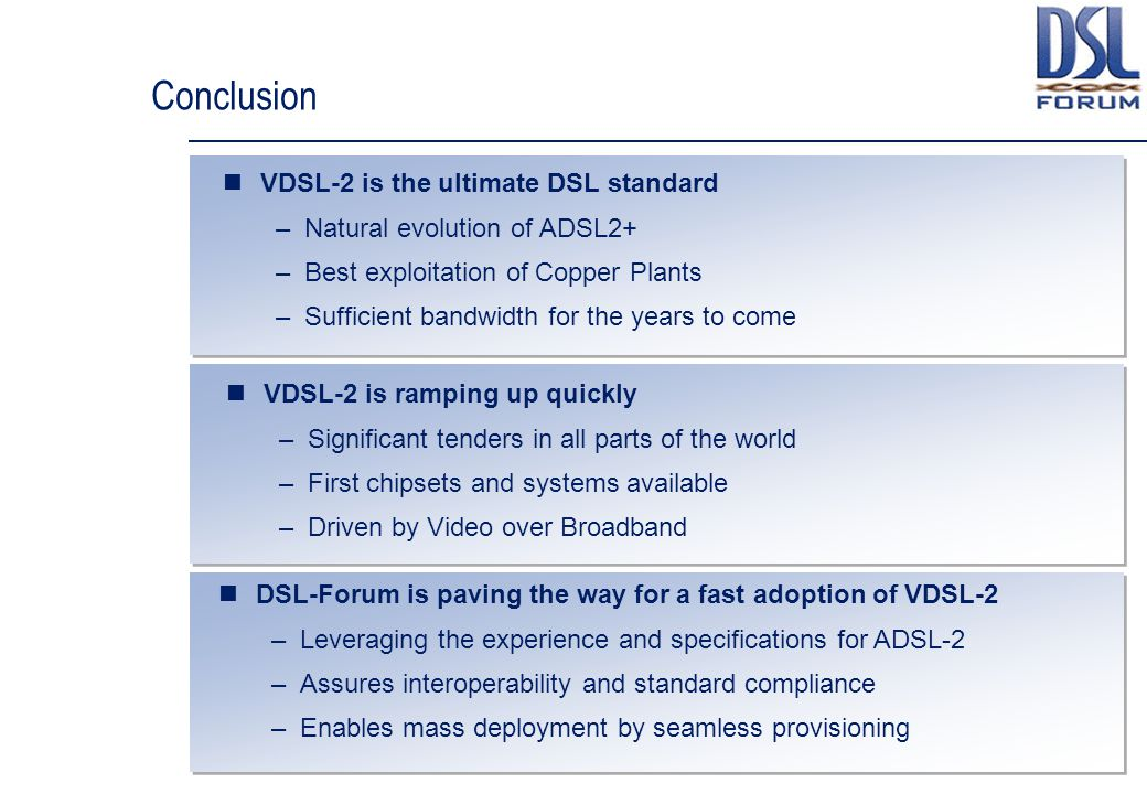 Conclusion VDSL-2 is the ultimate DSL standard –Natural evolution of ADSL2+ –Best exploitation of Copper Plants –Sufficient bandwidth for the years to come VDSL-2 is ramping up quickly –Significant tenders in all parts of the world –First chipsets and systems available –Driven by Video over Broadband DSL-Forum is paving the way for a fast adoption of VDSL-2 –Leveraging the experience and specifications for ADSL-2 –Assures interoperability and standard compliance –Enables mass deployment by seamless provisioning