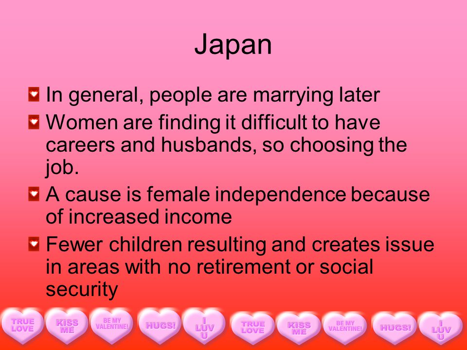 Japan In general, people are marrying later Women are finding it difficult to have careers and husbands, so choosing the job.