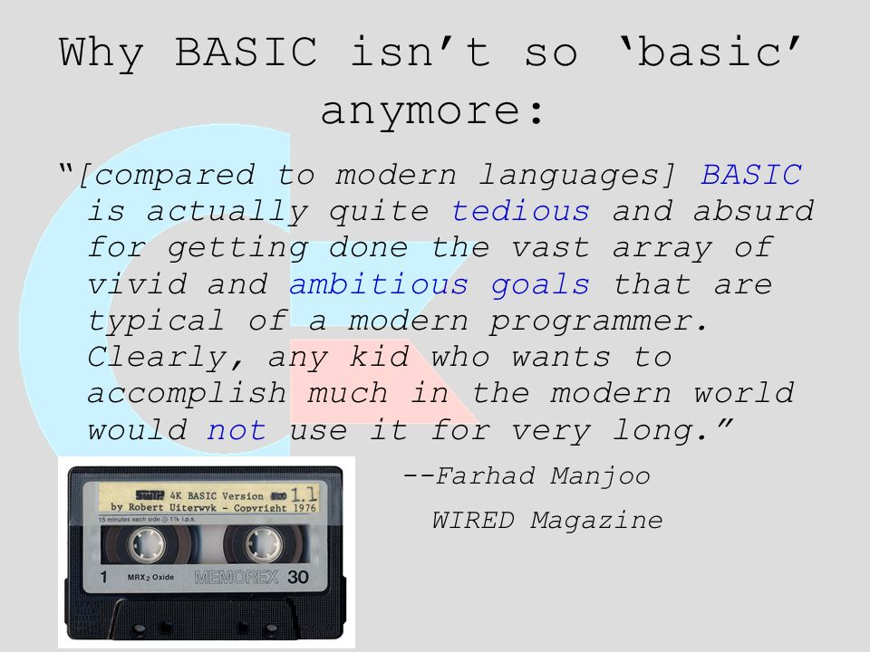 Why BASIC isn't so 'basic' anymore: [compared to modern languages] BASIC is actually quite tedious and absurd for getting done the vast array of vivid and ambitious goals that are typical of a modern programmer.