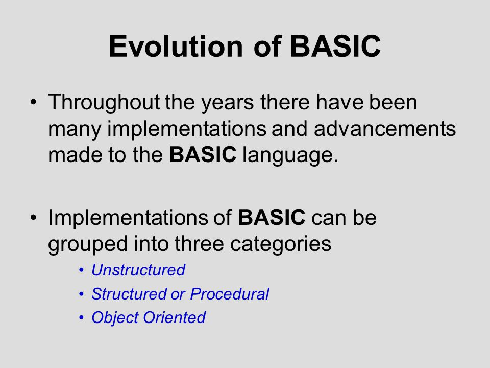 Evolution of BASIC Throughout the years there have been many implementations and advancements made to the BASIC language.