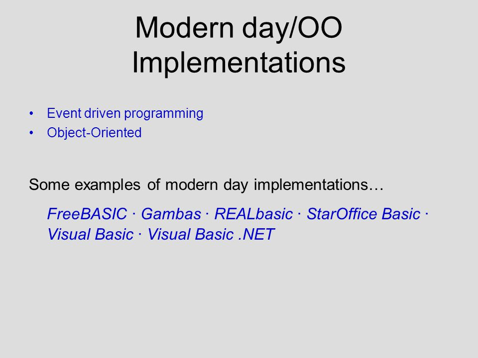 Modern day/OO Implementations Event driven programming Object-Oriented Some examples of modern day implementations… FreeBASIC · Gambas · REALbasic · StarOffice Basic · Visual Basic · Visual Basic.NET