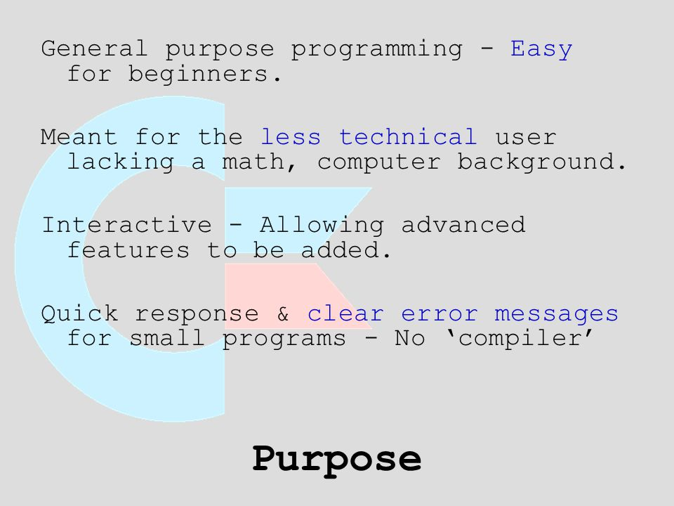 Purpose General purpose programming - Easy for beginners. Meant for the less technical user lacking a math, computer background. Interactive - Allowin
