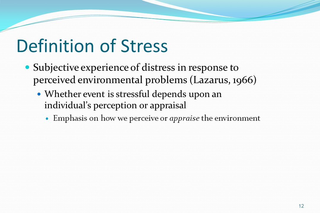 Definition of Stress Subjective experience of distress in response to perceived environmental problems (Lazarus, 1966) Whether event is stressful depe