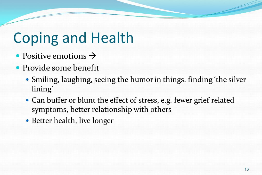 Coping and Health Positive emotions  Provide some benefit Smiling, laughing, seeing the humor in things, finding 'the silver lining' Can buffer or bl