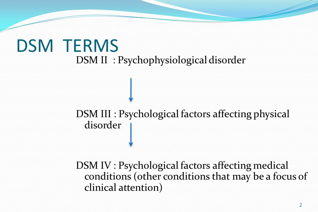 DSM TERMS 2 DSM II : Psychophysiological disorder DSM III : Psychological factors affecting physical disorder DSM IV : Psychological factors affecting