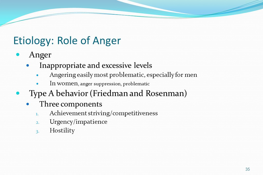 Etiology: Role of Anger Anger Inappropriate and excessive levels Angering easily most problematic, especially for men In women, anger suppression, pro