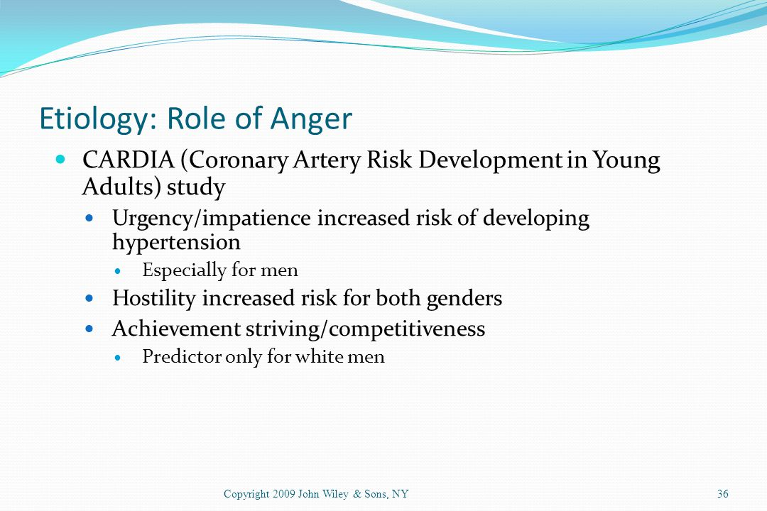 Etiology: Role of Anger CARDIA (Coronary Artery Risk Development in Young Adults) study Urgency/impatience increased risk of developing hypertension E