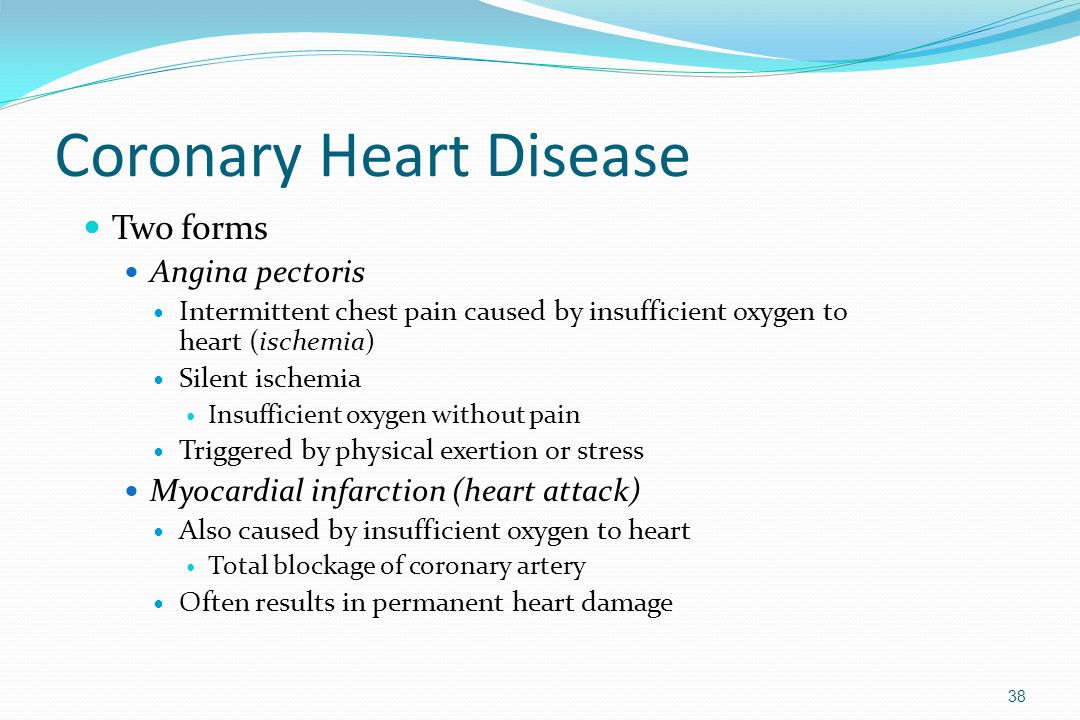 Coronary Heart Disease Two forms Angina pectoris Intermittent chest pain caused by insufficient oxygen to heart (ischemia) Silent ischemia Insufficien
