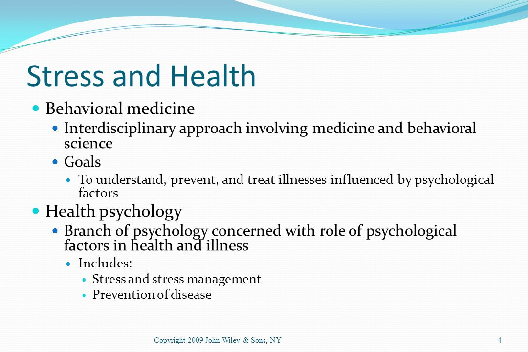 Stress and Health Behavioral medicine Interdisciplinary approach involving medicine and behavioral science Goals To understand, prevent, and treat ill
