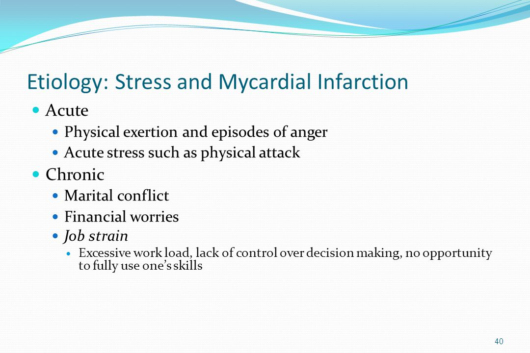 Etiology: Stress and Mycardial Infarction Acute Physical exertion and episodes of anger Acute stress such as physical attack Chronic Marital conflict