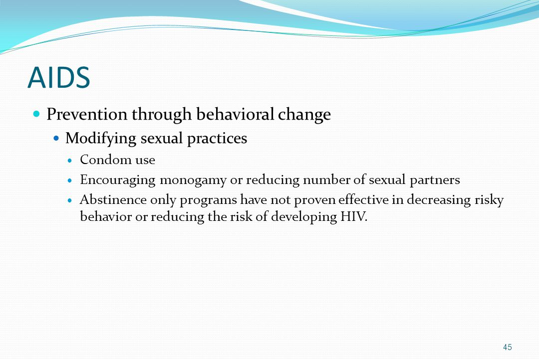 AIDS Prevention through behavioral change Modifying sexual practices Condom use Encouraging monogamy or reducing number of sexual partners Abstinence