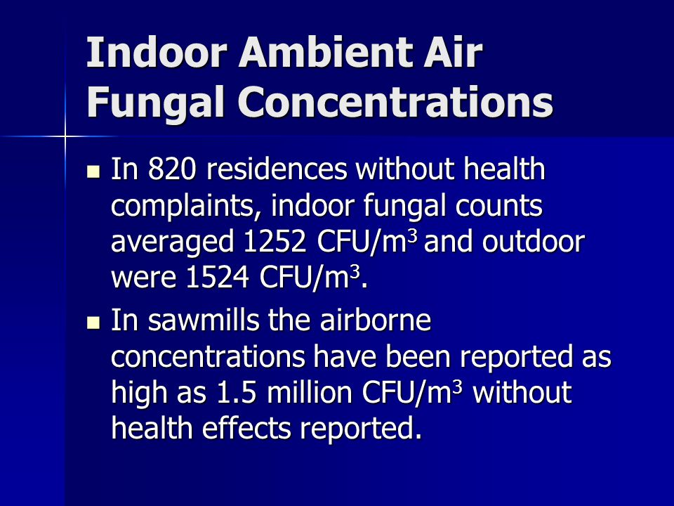 Indoor Ambient Air Fungal Concentrations In 820 residences without health complaints, indoor fungal counts averaged 1252 CFU/m 3 and outdoor were 1524 CFU/m 3.