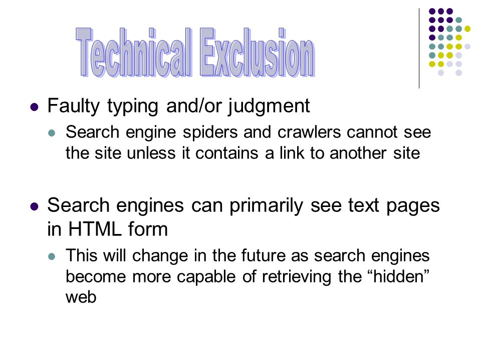 Faulty typing and/or judgment Search engine spiders and crawlers cannot see the site unless it contains a link to another site Search engines can primarily see text pages in HTML form This will change in the future as search engines become more capable of retrieving the hidden web